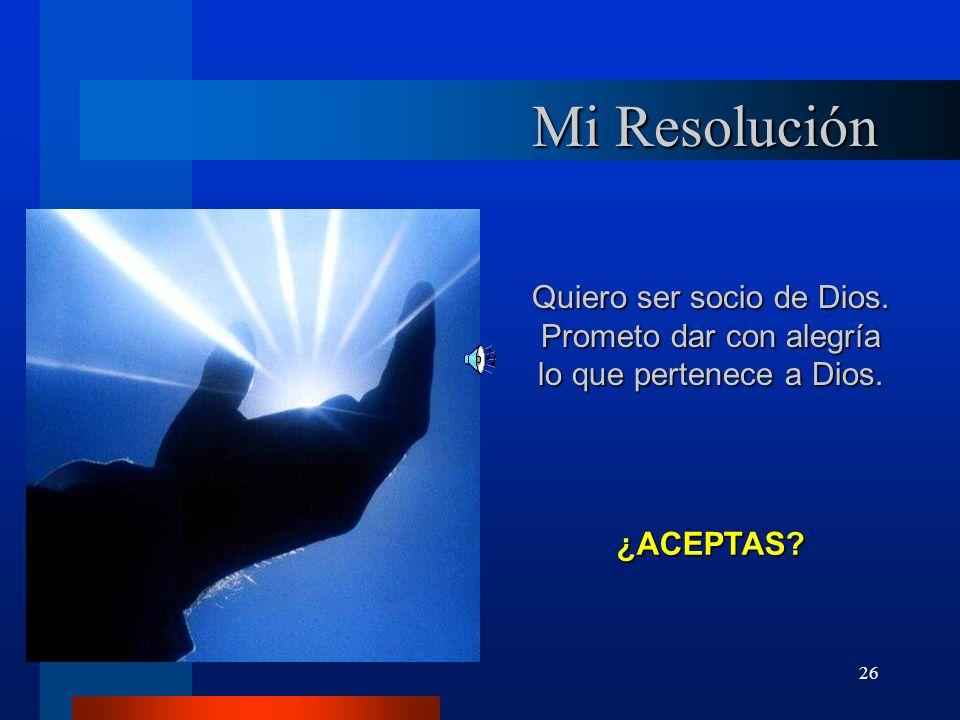 26 Mi Resolución Quiero ser socio de Dios. Prometo dar con alegría lo que pertenece a Dios. ¿ACEPTAS?