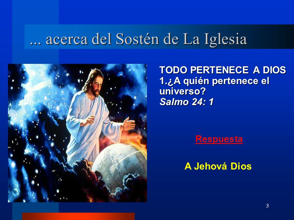 3 TODO PERTENECE A DIOS 1.¿A quién pertenece el universo? Salmo 24: 1 A Jehová Dios... acerca del Sostén de La Iglesia