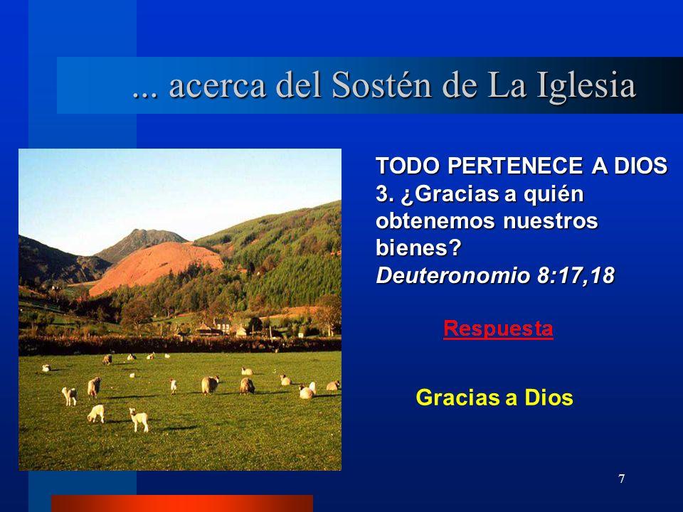 7 TODO PERTENECE A DIOS 3. ¿Gracias a quién obtenemos nuestros bienes? Deuteronomio 8:17,18... acerca del Sostén de La Iglesia Gracias a Dios