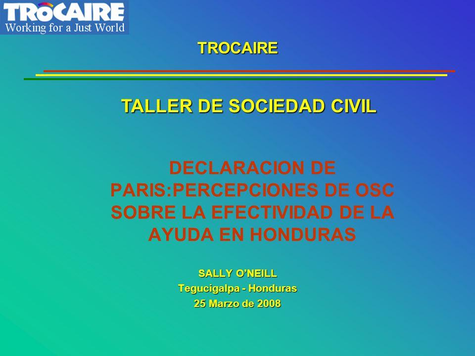 DECLARACION DE PARIS:PERCEPCIONES DE OSC SOBRE LA EFECTIVIDAD DE LA AYUDA EN HONDURAS SALLY ONEILL Tegucigalpa - Honduras 25 Marzo de 2008 TROCAIRE TALLER DE SOCIEDAD CIVIL