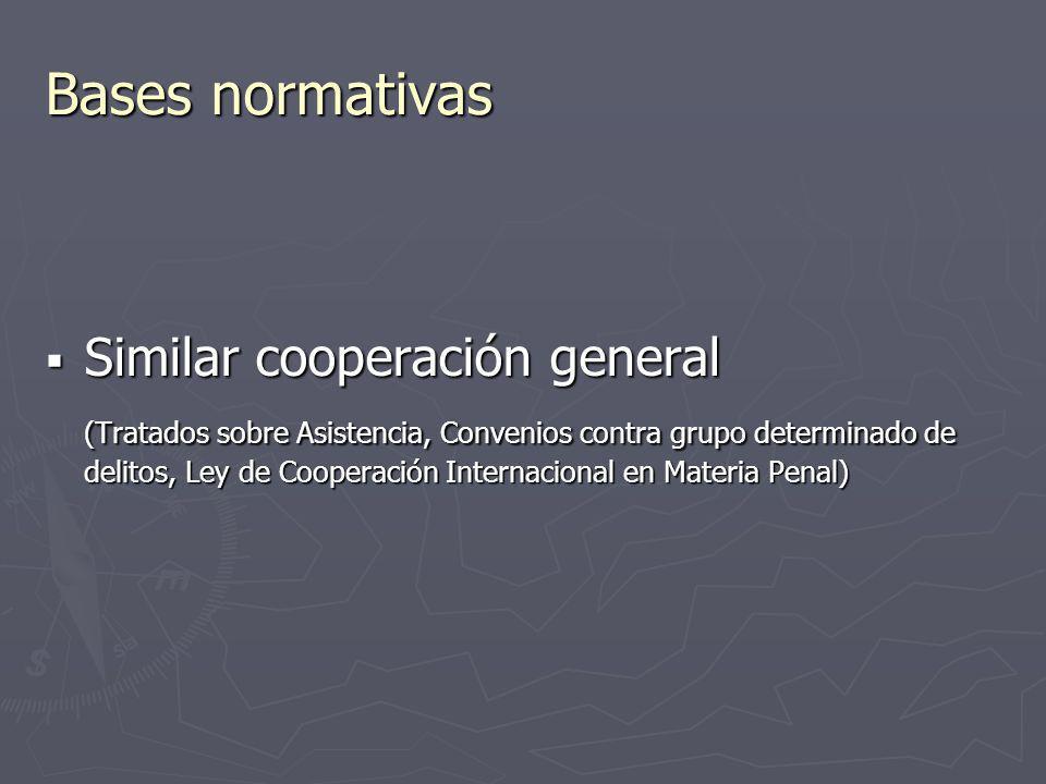 Bases normativas Similar cooperación general Similar cooperación general (Tratados sobre Asistencia, Convenios contra grupo determinado de delitos, Le