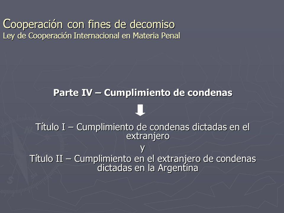 C ooperación con fines de decomiso Ley de Cooperación Internacional en Materia Penal Parte IV – Cumplimiento de condenas Título I – Cumplimiento de co