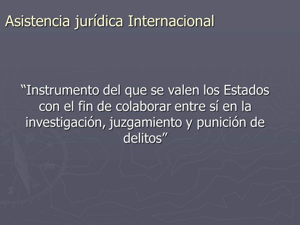 Asistencia jurídica Internacional Instrumento del que se valen los Estados con el fin de colaborar entre sí en la investigación, juzgamiento y punició