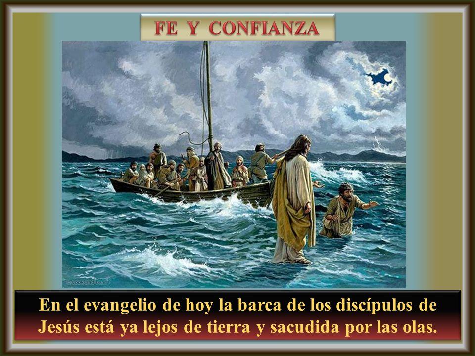 En el evangelio de hoy la barca de los discípulos de Jesús está ya lejos de tierra y sacudida por las olas.