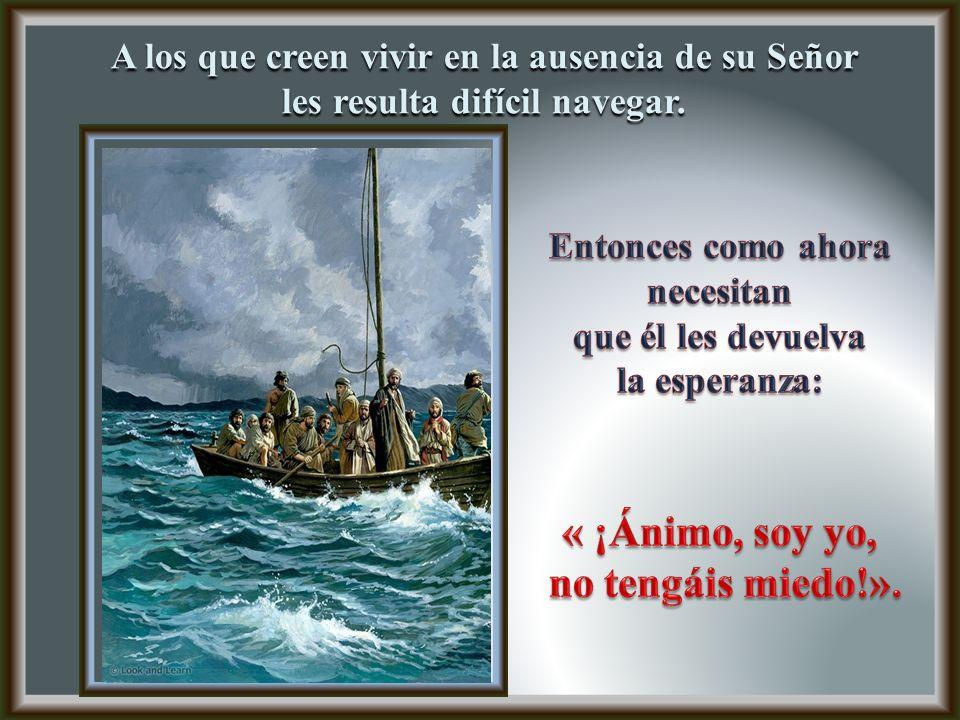 A los que creen vivir en la ausencia de su Señor les resulta difícil navegar.