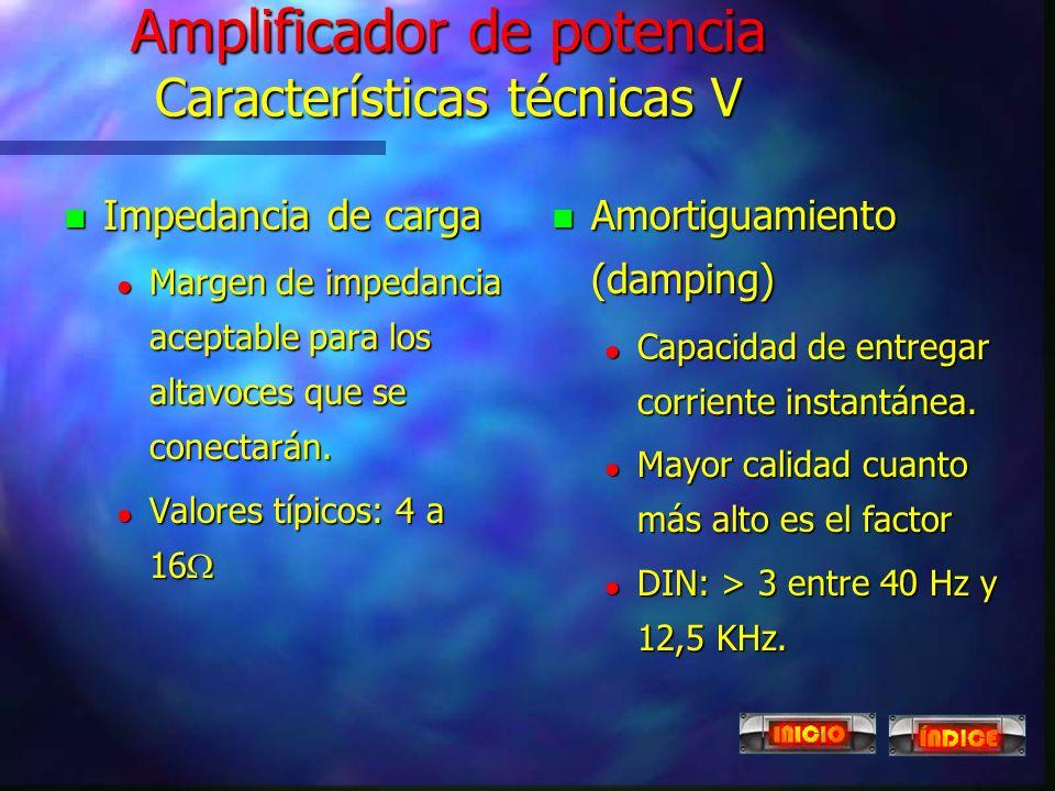 Amplificador de potencia Características técnicas IV n Relación señal - ruido l Mayor calidad cuanto más alto es el factor. l Se expresa para cada tip