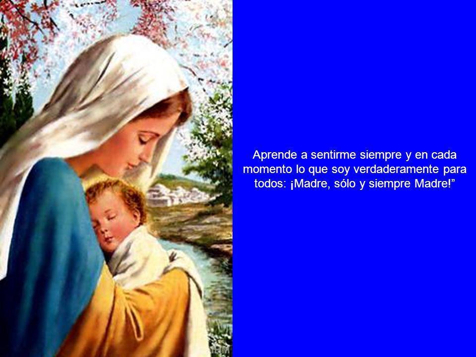 Aprende a sentirme siempre y en cada momento lo que soy verdaderamente para todos: ¡Madre, sólo y siempre Madre!