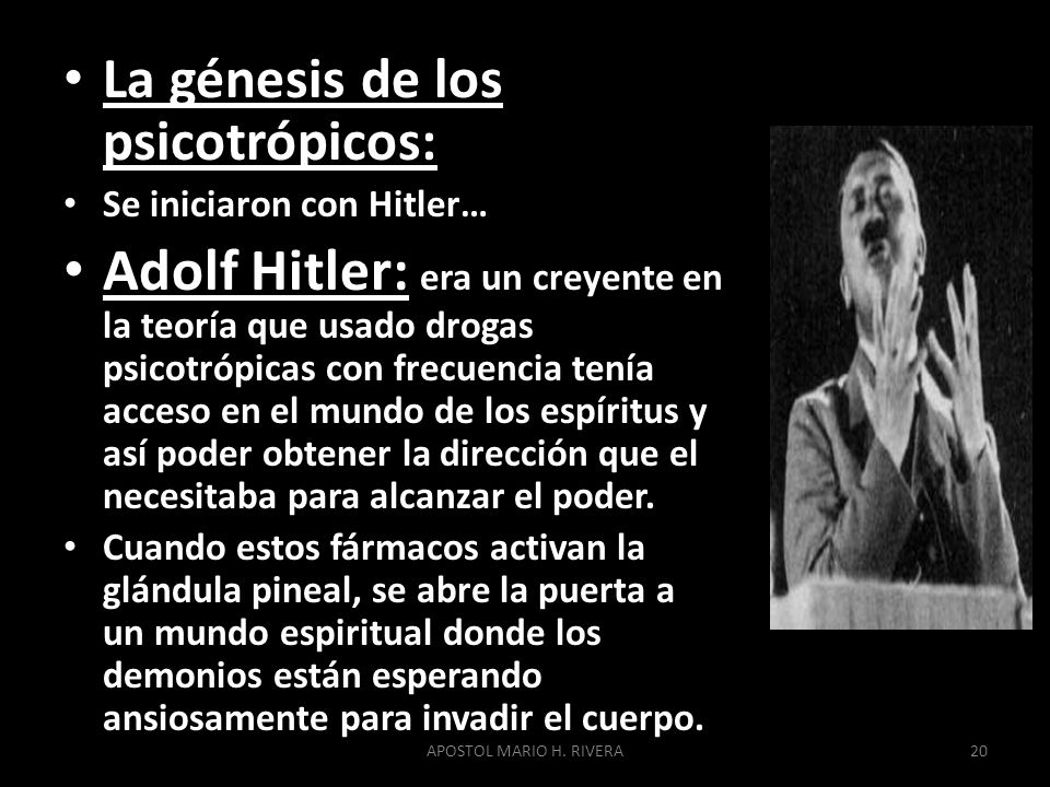 La génesis de los psicotrópicos: Se iniciaron con Hitler… Adolf Hitler: era un creyente en la teoría que usado drogas psicotrópicas con frecuencia tenía acceso en el mundo de los espíritus y así poder obtener la dirección que el necesitaba para alcanzar el poder.