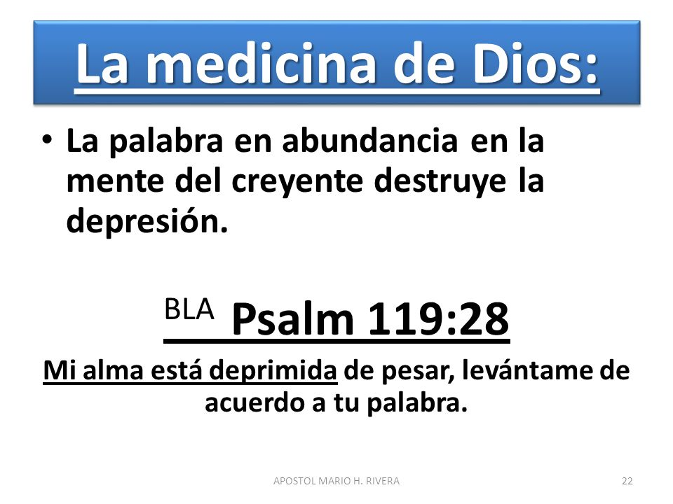 La medicina de Dios: La palabra en abundancia en la mente del creyente destruye la depresión. BLA Psalm 119:28 Mi alma está deprimida de pesar, levánt