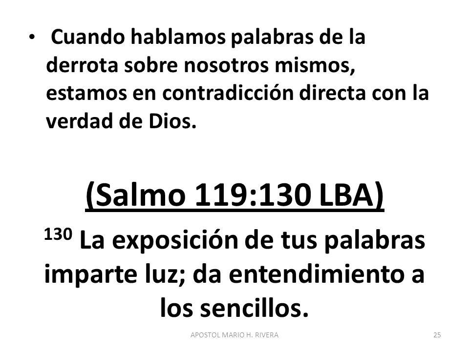 Cuando hablamos palabras de la derrota sobre nosotros mismos, estamos en contradicción directa con la verdad de Dios. (Salmo 119:130 LBA) 130 La expos