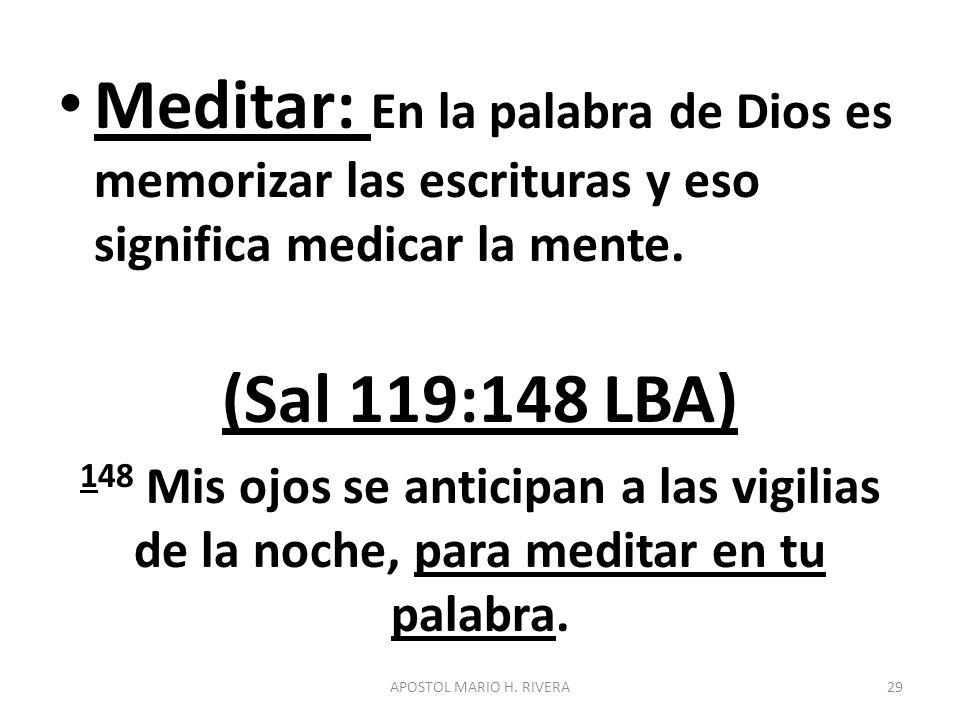 Meditar: En la palabra de Dios es memorizar las escrituras y eso significa medicar la mente. (Sal 119:148 LBA) 148 Mis ojos se anticipan a las vigilia