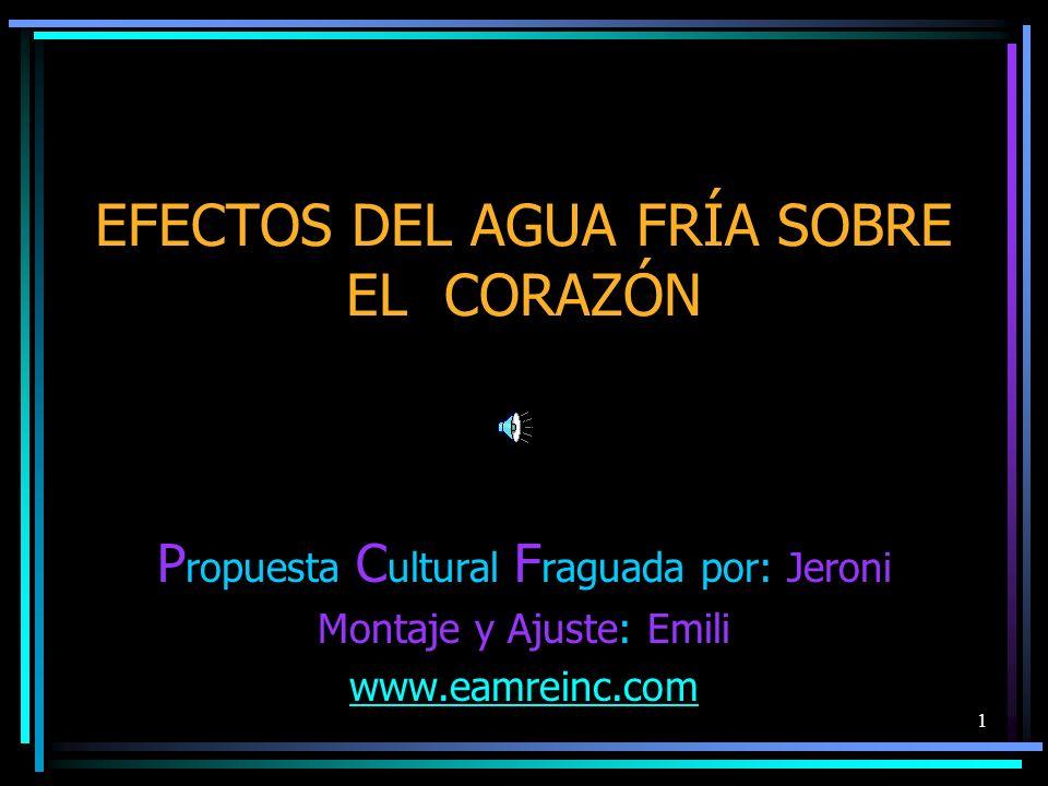 1 EFECTOS DEL AGUA FRÍA SOBRE EL CORAZÓN P ropuesta C ultural F raguada por: Jeroni Montaje y Ajuste: Emili www.eamreinc.com