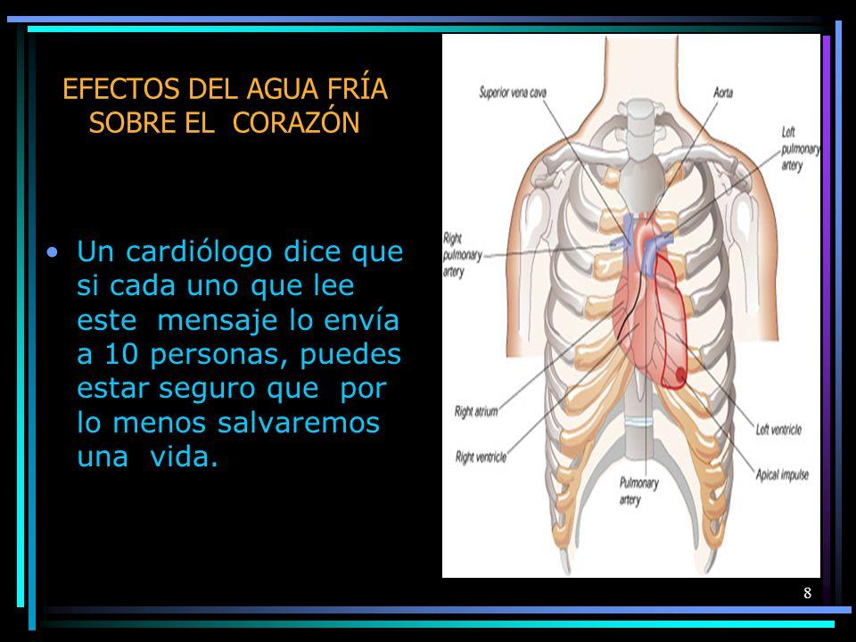 8 EFECTOS DEL AGUA FRÍA SOBRE EL CORAZÓN Un cardiólogo dice que si cada uno que lee este mensaje lo envía a 10 personas, puedes estar seguro que por lo menos salvaremos una vida.
