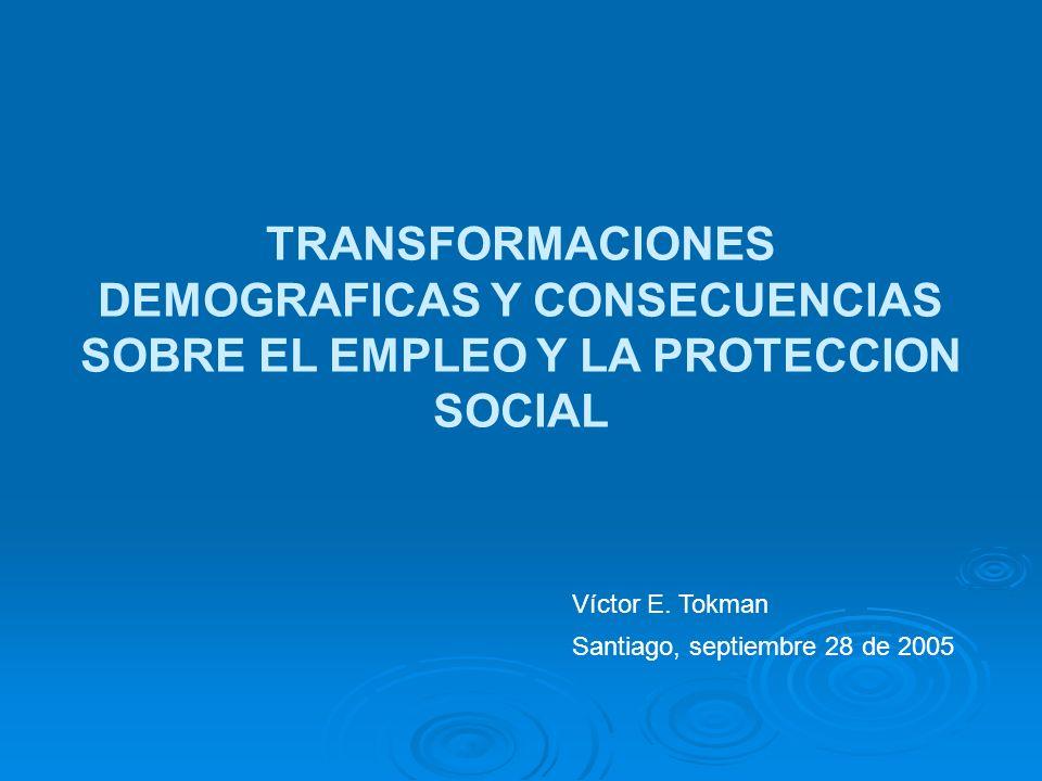 TRANSFORMACIONES DEMOGRAFICAS Y CONSECUENCIAS SOBRE EL EMPLEO Y LA PROTECCION SOCIAL Víctor E. Tokman Santiago, septiembre 28 de 2005