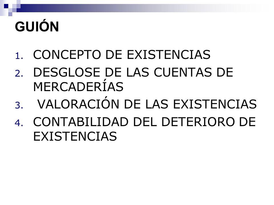 GUIÓN 1. CONCEPTO DE EXISTENCIAS 2. DESGLOSE DE LAS CUENTAS DE MERCADERÍAS 3. VALORACIÓN DE LAS EXISTENCIAS 4. CONTABILIDAD DEL DETERIORO DE EXISTENCI