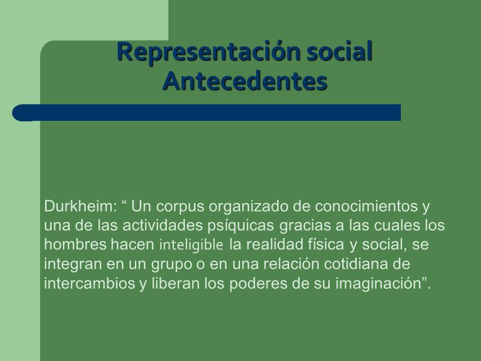 Representación social Antecedentes Durkheim: Un corpus organizado de conocimientos y una de las actividades psíquicas gracias a las cuales los hombres