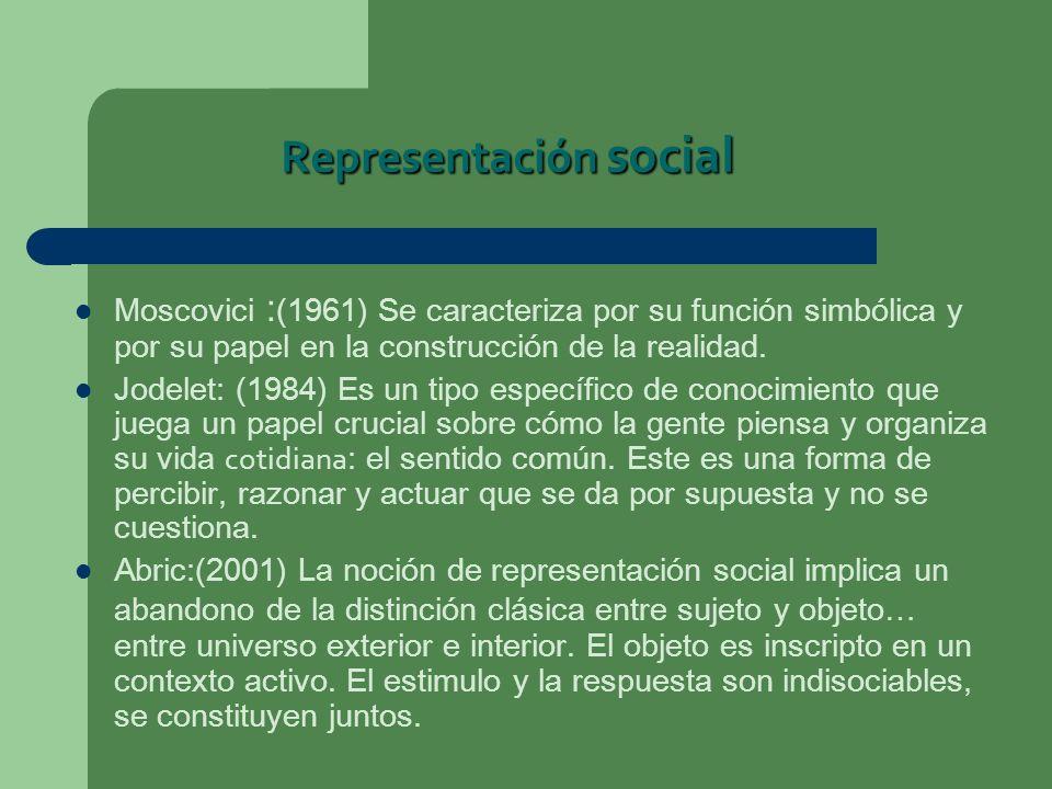 Representación social Moscovici : (1961) Se caracteriza por su función simbólica y por su papel en la construcción de la realidad. Jodelet: (1984) Es