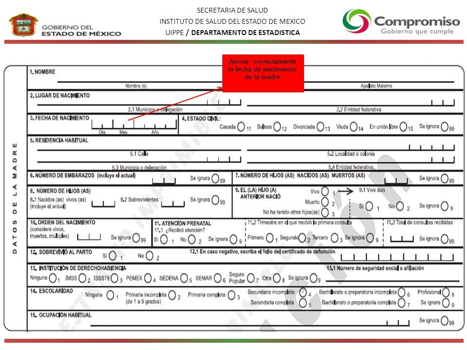 SECRETARIA DE SALUD INSTITUTO DE SALUD DEL ESTADO DE MEXICO UIPPE / DEPARTAMENTO DE ESTADISTICA Anotar correctamente la fecha de nacimiento de la madre