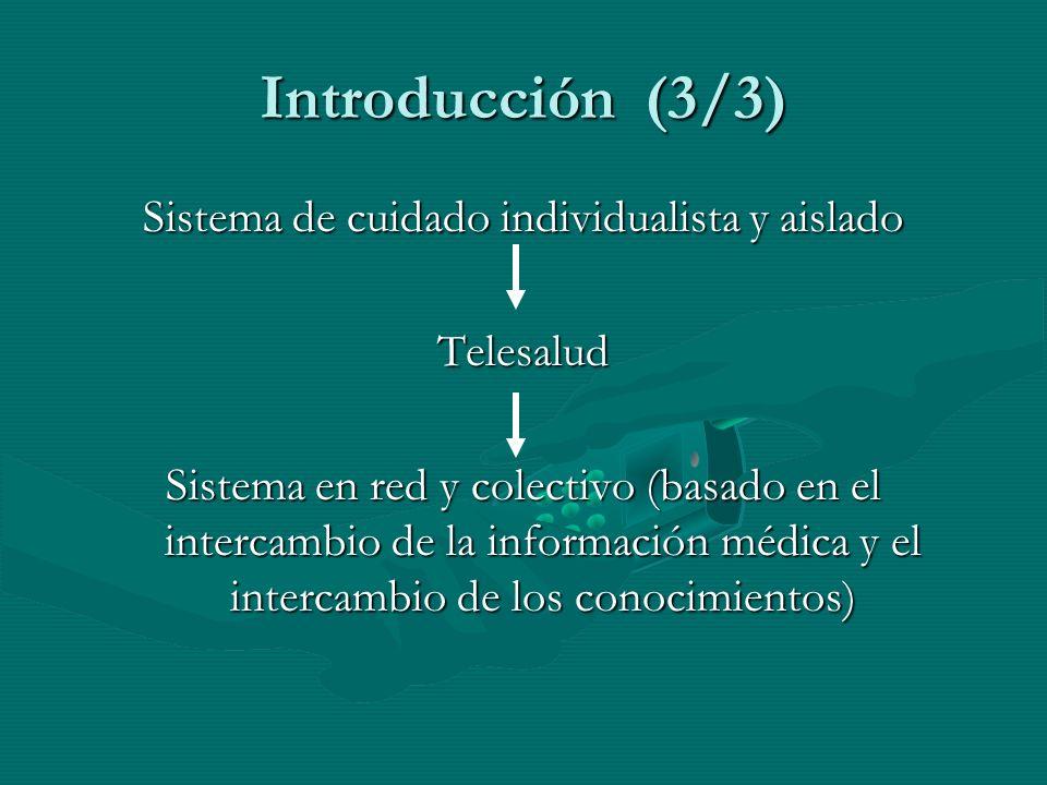 Introducción (3/3) Sistema de cuidado individualista y aislado Telesalud Sistema en red y colectivo (basado en el intercambio de la información médica y el intercambio de los conocimientos)