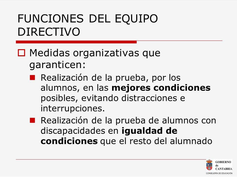 FUNCIONES DEL EQUIPO DIRECTIVO Medidas organizativas que garanticen: Realización de la prueba, por los alumnos, en las mejores condiciones posibles, e