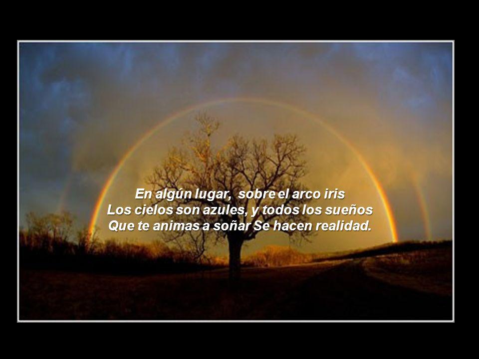 En algún lugar, sobre el arco iris Los cielos son azules, y todos los sueños Que te animas a soñar Se hacen realidad.