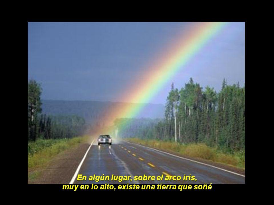 En algún lugar, sobre el arco iris, muy en lo alto, existe una tierra que soñé