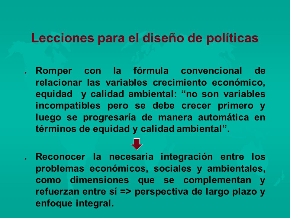 Lecciones para el diseño de políticas l l Romper con la fórmula convencional de relacionar las variables crecimiento económico, equidad y calidad ambi