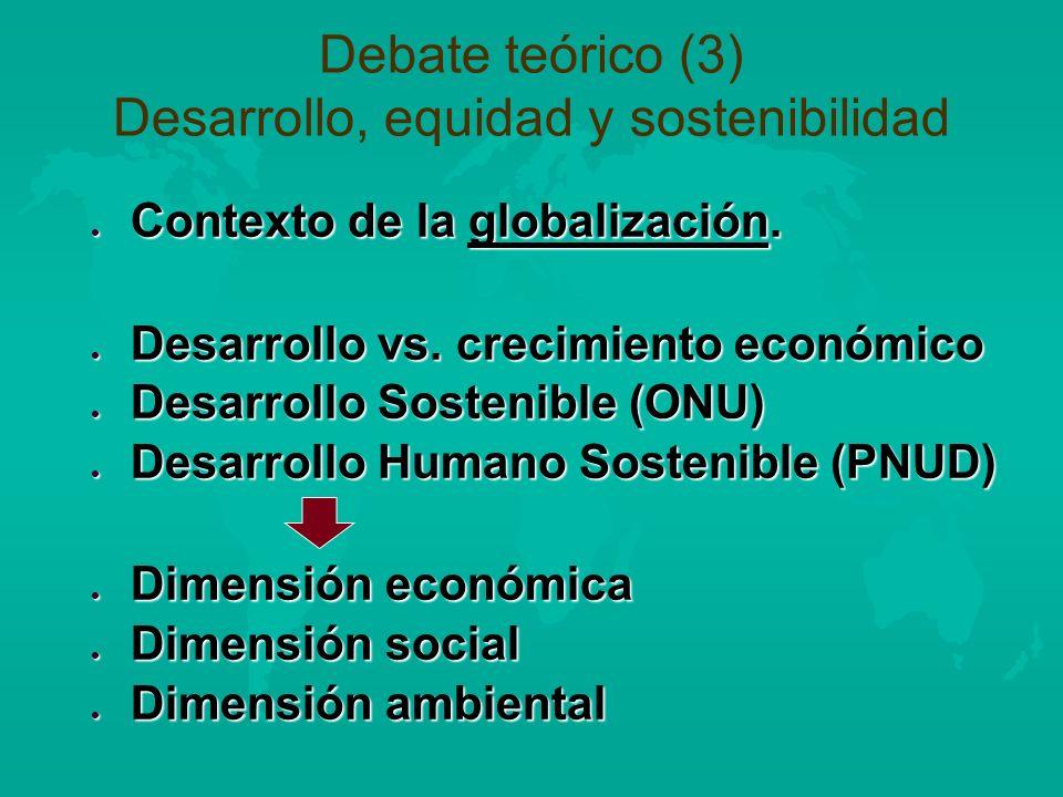 Debate teórico (3) Desarrollo, equidad y sostenibilidad l Contexto de la globalización. l Desarrollo vs. crecimiento económico l Desarrollo Sostenible