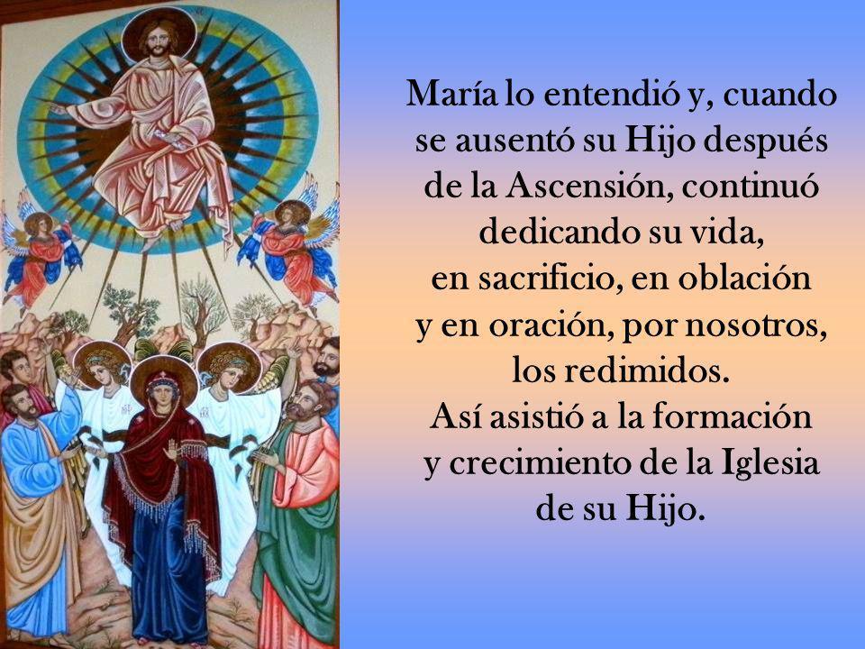 María lo entendió y, cuando se ausentó su Hijo después de la Ascensión, continuó dedicando su vida, en sacrificio, en oblación y en oración, por nosotros, los redimidos.