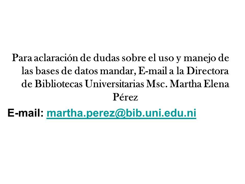 Para aclaración de dudas sobre el uso y manejo de las bases de datos mandar, E-mail a la Directora de Bibliotecas Universitarias Msc. Martha Elena Pér