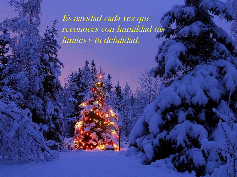 Es navidad cada vez que reconoces con humildad tus límites y tu debilidad.