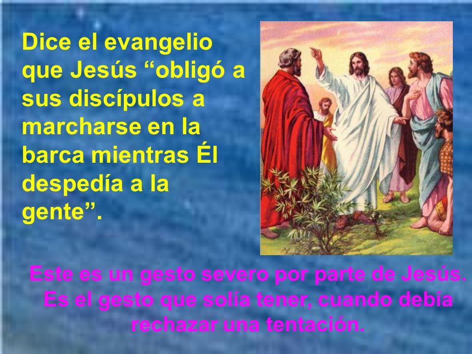 Dice el evangelio que Jesús obligó a sus discípulos a marcharse en la barca mientras Él despedía a la gente.