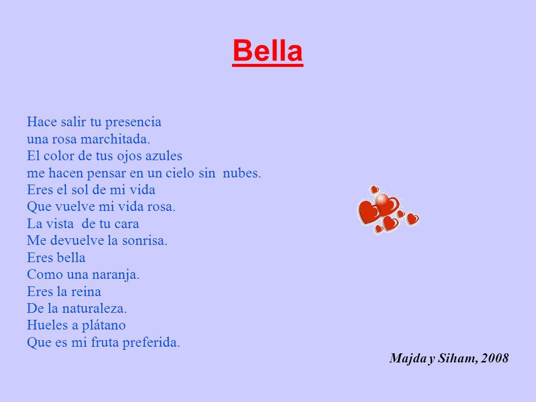 Bella Hace salir tu presencia una rosa marchitada. El color de tus ojos azules me hacen pensar en un cielo sin nubes. Eres el sol de mi vida Que vuelv