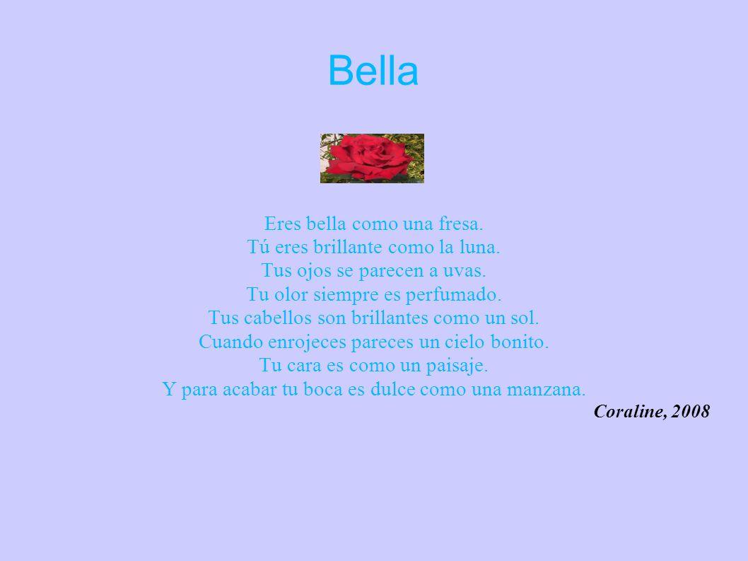 Bella Eres bella como una fresa. Tú eres brillante como la luna. Tus ojos se parecen a uvas. Tu olor siempre es perfumado. Tus cabellos son brillantes