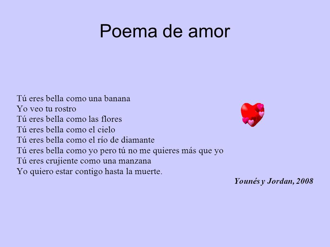 Poema de amor Tú eres bella como una banana Yo veo tu rostro Tú eres bella como las flores Tú eres bella como el cielo Tú eres bella como el río de di