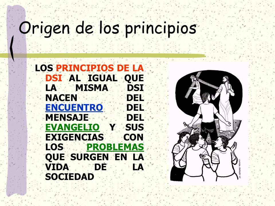 Origen de los principios LOS PRINCIPIOS DE LA DSI AL IGUAL QUE LA MISMA DSI NACEN DEL ENCUENTRO DEL MENSAJE DEL EVANGELIO Y SUS EXIGENCIAS CON LOS PROBLEMAS QUE SURGEN EN LA VIDA DE LA SOCIEDAD