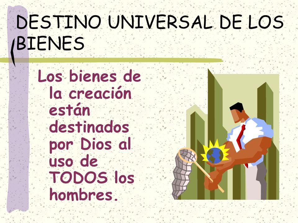 DESTINO UNIVERSAL DE LOS BIENES Los bienes de la creación están destinados por Dios al uso de TODOS los hombres.