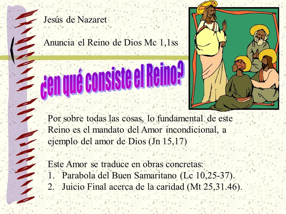 Jesús de Nazaret Anuncia el Reino de Dios Mc 1,1ss Por sobre todas las cosas, lo fundamental de este Reino es el mandato del Amor incondicional, a ejemplo del amor de Dios (Jn 15,17) Este Amor se traduce en obras concretas: 1.Parabola del Buen Samaritano (Lc 10,25-37).