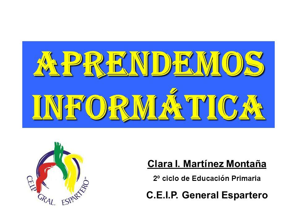 Aprendemos Informática Clara I. Martínez Montaña 2º ciclo de Educación Primaria C.E.I.P. General Espartero