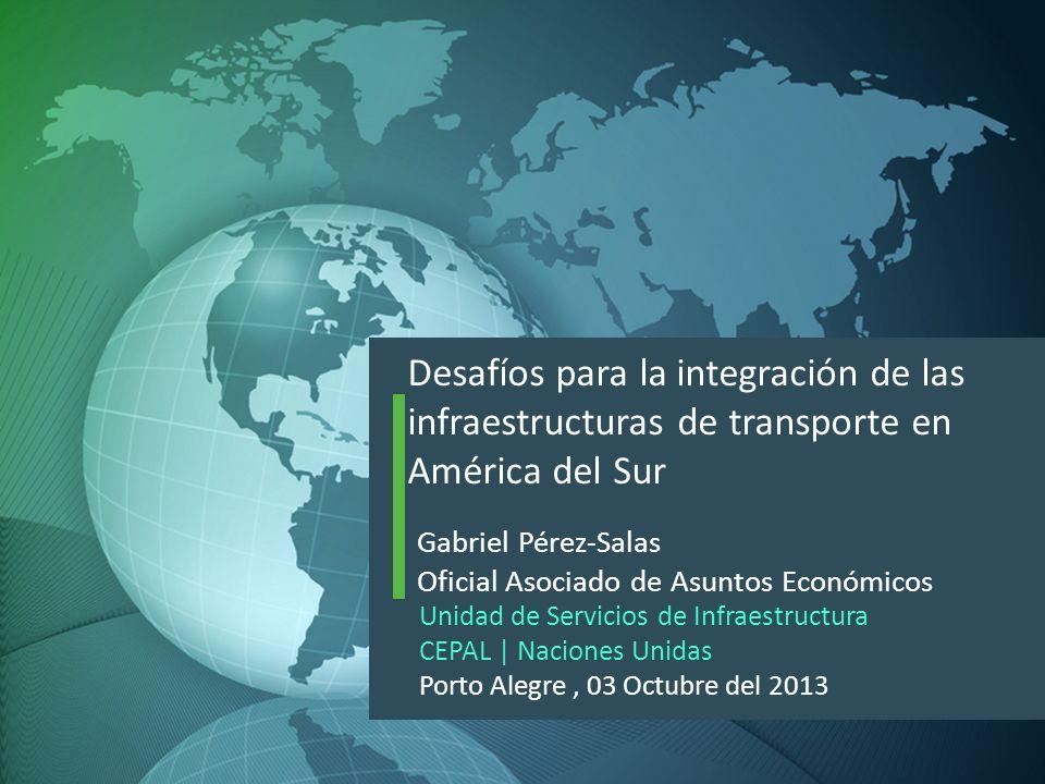 Desafíos para la integración de las infraestructuras de transporte en América del Sur Gabriel Pérez-Salas Oficial Asociado de Asuntos Económicos Unida