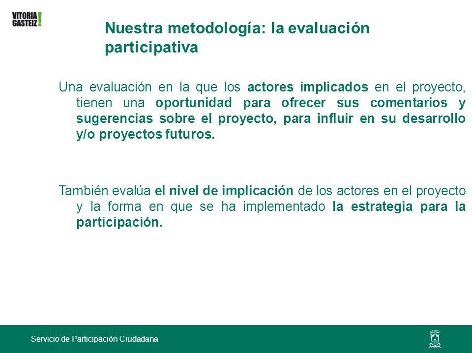 Servicio de Participación Ciudadana Nuestra metodología: la evaluación participativa Una evaluación en la que los actores implicados en el proyecto, t