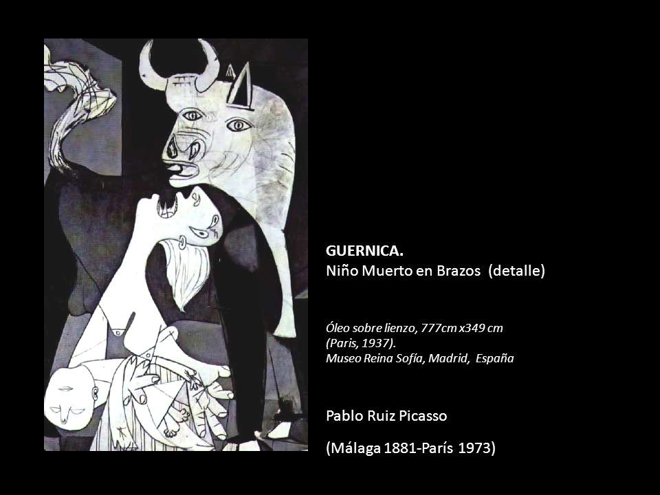 GUERNICA. Niño Muerto en Brazos (detalle) Óleo sobre lienzo, 777cm x349 cm (Paris, 1937). Museo Reina Sofía, Madrid, España Pablo Ruiz Picasso (Málaga