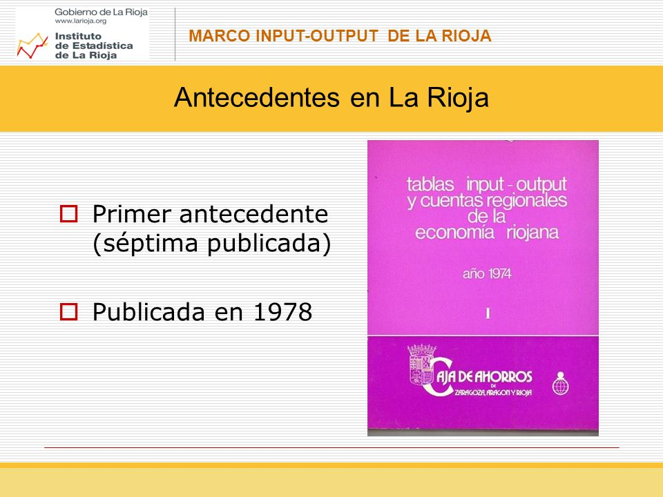 MARCO INPUT-OUTPUT DE LA RIOJA Operaciones de distribución (código D) Saldos: Producto Interior Bruto Excedente Bruto de Explotación La Remuneración de asalariados (D.1) - Sueldos y salarios (D.11) - Cotizaciones sociales a cargo de los empleadores (D.12) Los impuestos sobre la producción y las importaciones (D.2) - Impuestos sobre los productos (D.21) - Otros impuestos sobre la producción (D.29) Las subvenciones (D.3) - Subvenciones a los productos (D.31) EL ENFOQUE FUNCIONAL DEL SEC: LAS TABLAS INPUT-OUTPUT ¿Qué es el Marco Input-Output?