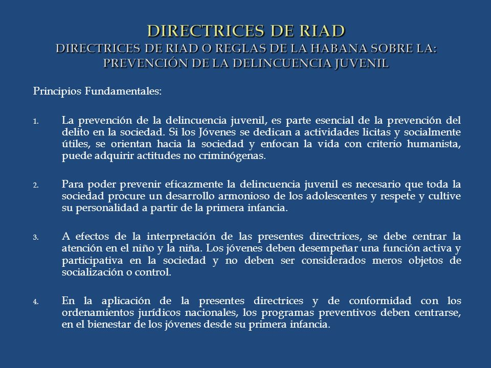 DIRECTRICES DE RIAD DIRECTRICES DE RIAD O REGLAS DE LA HABANA SOBRE LA: PREVENCIÓN DE LA DELINCUENCIA JUVENIL Principios Fundamentales: 1.