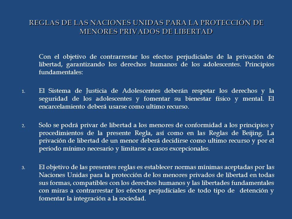 REGLAS DE LAS NACIONES UNIDAS PARA LA PROTECCIÓN DE MENORES PRIVADOS DE LIBERTAD Con el objetivo de contrarrestar los efectos perjudiciales de la privación de libertad, garantizando los derechos humanos de los adolescentes.