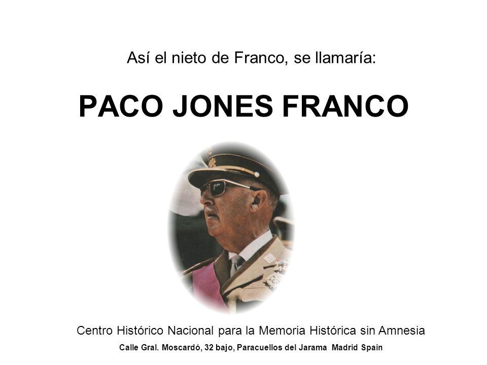 Así el nieto de Franco, se llamaría: PACO JONES FRANCO Centro Histórico Nacional para la Memoria Histórica sin Amnesia Calle Gral.