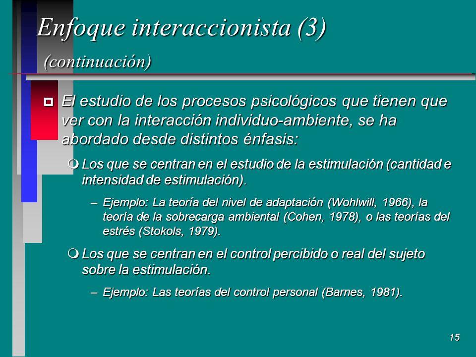 15 Enfoque interaccionista (3) (continuación) p El estudio de los procesos psicológicos que tienen que ver con la interacción individuo-ambiente, se ha abordado desde distintos énfasis: mLos que se centran en el estudio de la estimulación (cantidad e intensidad de estimulación).