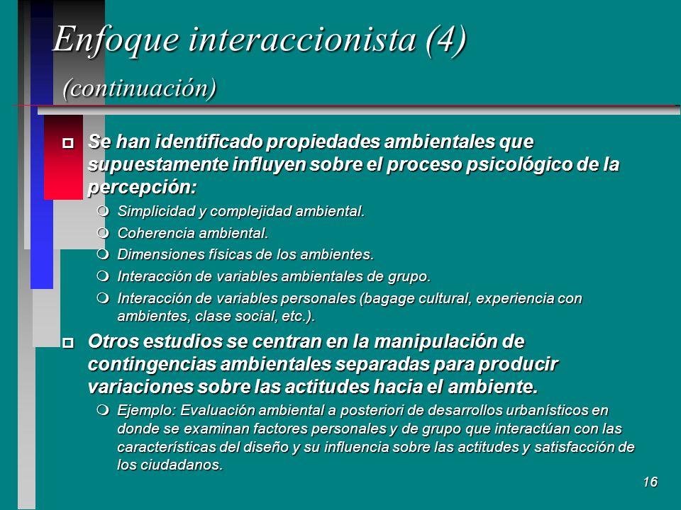 16 Enfoque interaccionista (4) (continuación) p Se han identificado propiedades ambientales que supuestamente influyen sobre el proceso psicológico de la percepción: mSimplicidad y complejidad ambiental.