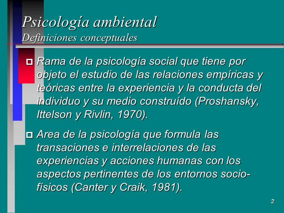 2 Psicología ambiental Definiciones conceptuales p Rama de la psicología social que tiene por objeto el estudio de las relaciones empíricas y teóricas entre la experiencia y la conducta del individuo y su medio construído (Proshansky, Ittelson y Rivlin, 1970).