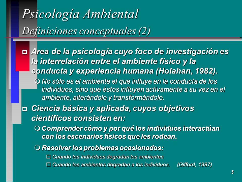 3 Psicología Ambiental Definiciones conceptuales (2) Psicología Ambiental Definiciones conceptuales (2) p Area de la psicología cuyo foco de investigación es la interrelación entre el ambiente físico y la conducta y experiencia humana (Holahan, 1982).